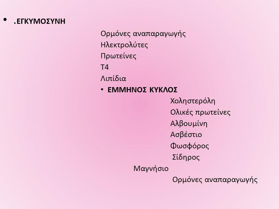 . ΕΓΚΥΜΟΣΥΝΗ Ορμόνες αναπαραγωγής Ηλεκτρολύτες Πρωτείνες Τ4 Λιπίδια ΕΜΜΗΝΟΣ ΚΥΚΛΟΣ Χοληστερόλη Ολικές πρωτείνες Αλβουμίνη Ασβέστιο Φωσφόρος Σίδηρος Μαγνήσιο Ορμόνες αναπαραγωγής