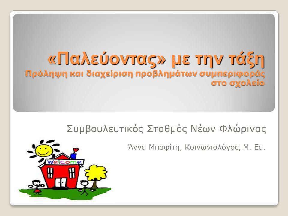 «Παλεύοντας» με την τάξη Πρόληψη και διαχείριση προβλημάτων συμπεριφοράς στο σχολείο Συμβουλευτικός Σταθμός Νέων Φλώρινας Άννα Μπαφίτη, Κοινωνιολόγος, M.