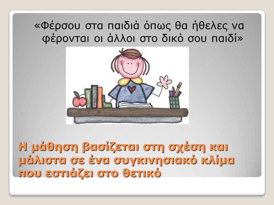 Η μάθηση βασίζεται στη σχέση και μάλιστα σε ένα συγκινησιακό κλίμα που εστιάζει στο θετικό «Φέρσου στα παιδιά όπως θα ήθελες να φέρονται οι άλλοι στο δικό σου παιδί»