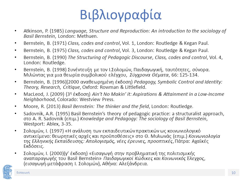 10 Εισαγωγή Βιβλιογραφία Atkinson, P. (1985) Language, Structure and Reproduction: An introduction to the sociology of Basil Bernstein, London: Methue