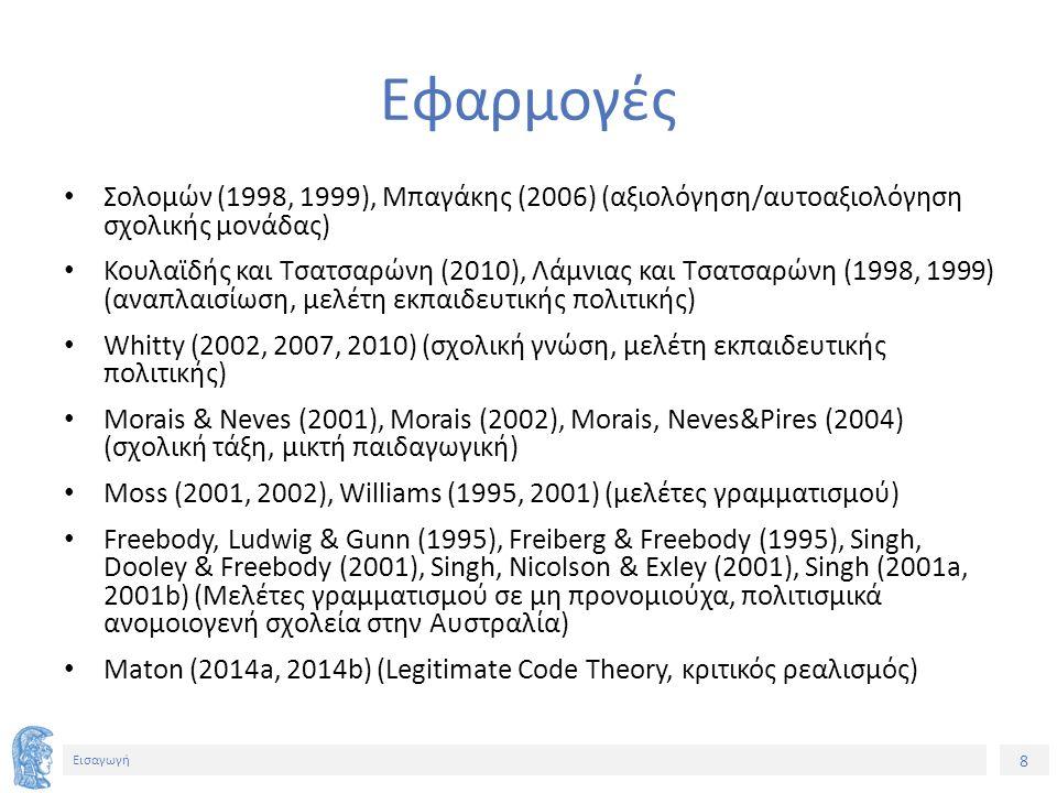 8 Εισαγωγή Εφαρμογές Σολομών (1998, 1999), Μπαγάκης (2006) (αξιολόγηση/αυτοαξιολόγηση σχολικής μονάδας) Κουλαϊδής και Τσατσαρώνη (2010), Λάμνιας και Τσατσαρώνη (1998, 1999) (αναπλαισίωση, μελέτη εκπαιδευτικής πολιτικής) Whitty (2002, 2007, 2010) (σχολική γνώση, μελέτη εκπαιδευτικής πολιτικής) Morais & Neves (2001), Morais (2002), Morais, Neves&Pires (2004) (σχολική τάξη, μικτή παιδαγωγική) Moss (2001, 2002), Williams (1995, 2001) (μελέτες γραμματισμού) Freebody, Ludwig & Gunn (1995), Freiberg & Freebody (1995), Singh, Dooley & Freebody (2001), Singh, Nicolson & Exley (2001), Singh (2001a, 2001b) (Μελέτες γραμματισμού σε μη προνομιούχα, πολιτισμικά ανομοιoγενή σχολεία στην Αυστραλία) Maton (2014a, 2014b) (Legitimate Code Theory, κριτικός ρεαλισμός)
