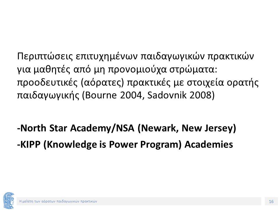 16 Η μελέτη των αόρατων παιδαγωγικών πρακτικών Περιπτώσεις επιτυχημένων παιδαγωγικών πρακτικών για μαθητές από μη προνομιούχα στρώματα: προοδευτικές (αόρατες) πρακτικές με στοιχεία ορατής παιδαγωγικής (Bourne 2004, Sadovnik 2008) -Νorth Star Academy/NSA (Newark, New Jersey) -ΚΙPP (Knowledge is Power Program) Academies
