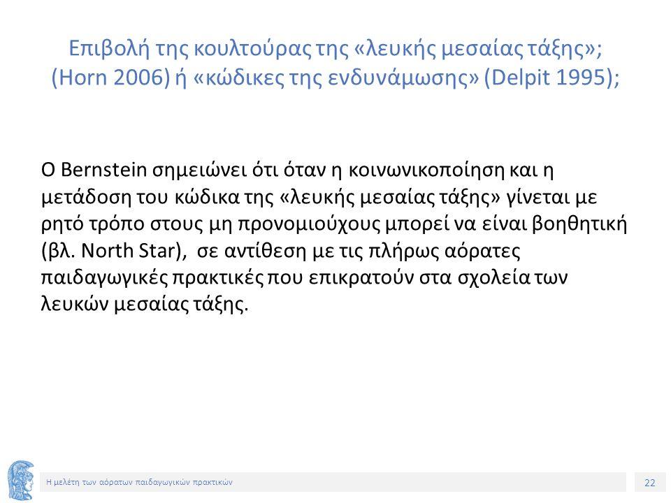 22 Η μελέτη των αόρατων παιδαγωγικών πρακτικών Επιβολή της κουλτούρας της «λευκής μεσαίας τάξης»; (Horn 2006) ή «κώδικες της ενδυνάμωσης» (Delpit 1995); Ο Bernstein σημειώνει ότι όταν η κοινωνικοποίηση και η μετάδοση του κώδικα της «λευκής μεσαίας τάξης» γίνεται με ρητό τρόπο στους μη προνομιούχους μπορεί να είναι βοηθητική (βλ.