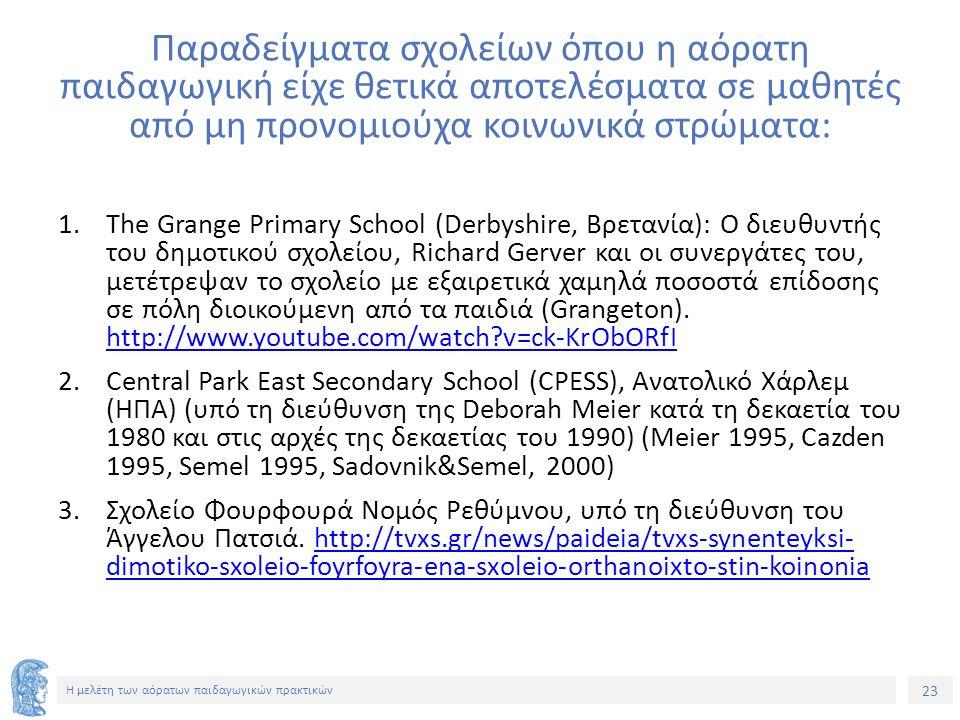 23 Η μελέτη των αόρατων παιδαγωγικών πρακτικών Παραδείγματα σχολείων όπου η αόρατη παιδαγωγική είχε θετικά αποτελέσματα σε μαθητές από μη προνομιούχα κοινωνικά στρώματα: 1.The Grange Primary School (Derbyshire, Βρετανία): Ο διευθυντής του δημοτικού σχολείου, Richard Gerver και οι συνεργάτες του, μετέτρεψαν το σχολείο με εξαιρετικά χαμηλά ποσοστά επίδοσης σε πόλη διοικούμενη από τα παιδιά (Grangeton).
