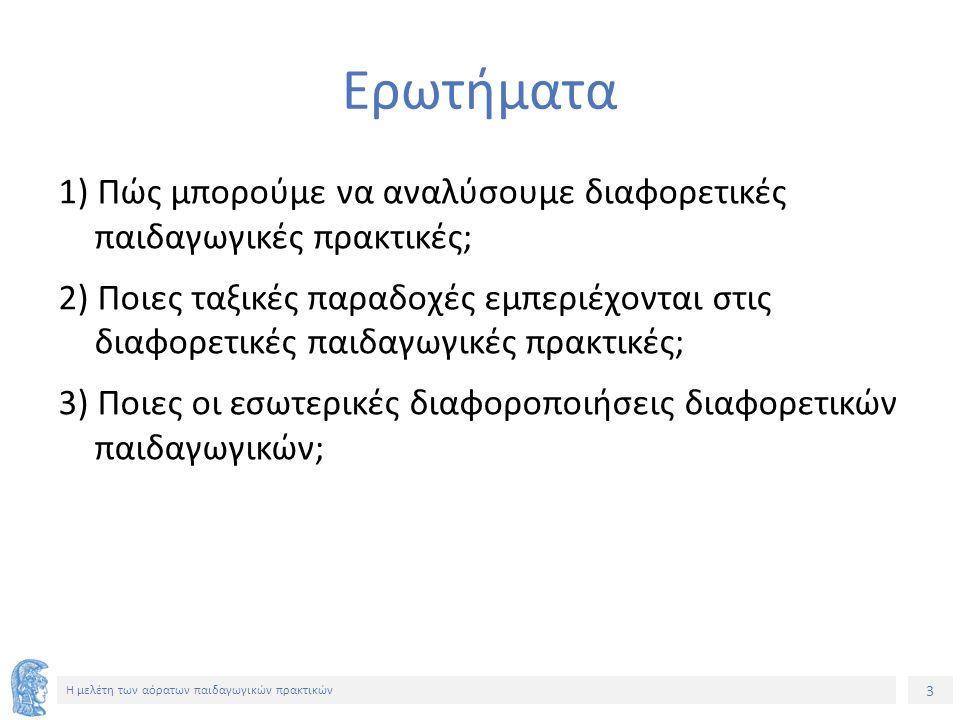 3 Η μελέτη των αόρατων παιδαγωγικών πρακτικών Ερωτήματα 1) Πώς μπορούμε να αναλύσουμε διαφορετικές παιδαγωγικές πρακτικές; 2) Ποιες ταξικές παραδοχές εμπεριέχονται στις διαφορετικές παιδαγωγικές πρακτικές; 3) Ποιες οι εσωτερικές διαφοροποιήσεις διαφορετικών παιδαγωγικών;