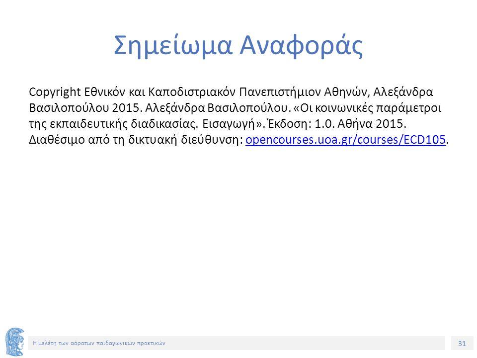 31 Η μελέτη των αόρατων παιδαγωγικών πρακτικών Σημείωμα Αναφοράς Copyright Εθνικόν και Καποδιστριακόν Πανεπιστήμιον Αθηνών, Αλεξάνδρα Βασιλοπούλου 2015.