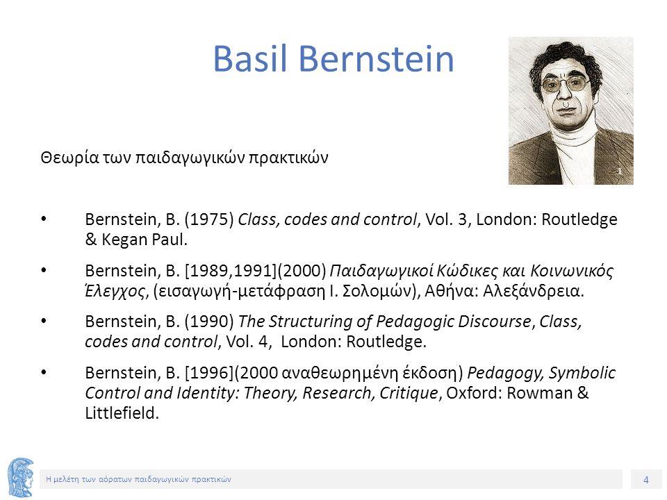 4 Η μελέτη των αόρατων παιδαγωγικών πρακτικών Basil Bernstein Θεωρία των παιδαγωγικών πρακτικών Bernstein, Β.