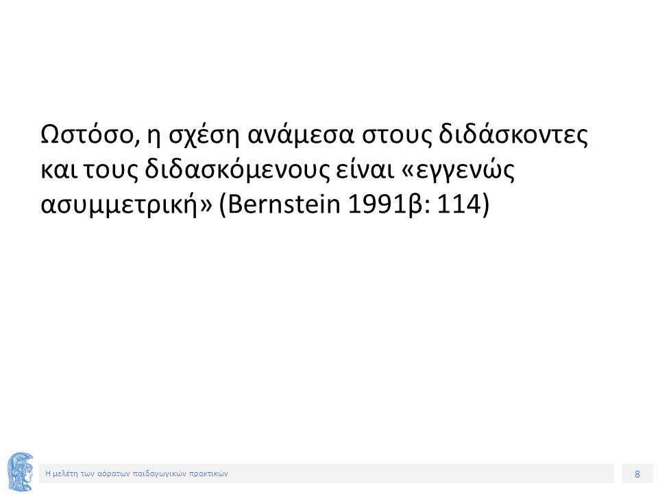 8 Η μελέτη των αόρατων παιδαγωγικών πρακτικών Ωστόσο, η σχέση ανάμεσα στους διδάσκοντες και τους διδασκόμενους είναι «εγγενώς ασυμμετρική» (Bernstein 1991β: 114)