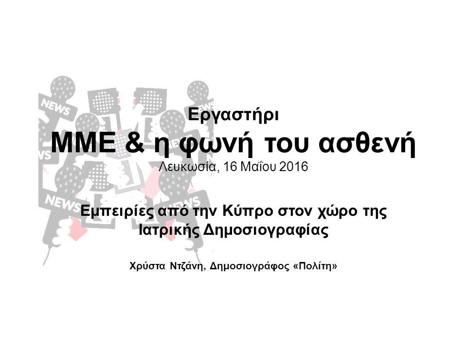 Εργαστήρι ΜΜΕ & η φωνή του ασθενή Λευκωσία, 16 Μαΐου 2016 Εμπειρίες από την Κύπρο στον χώρο της Ιατρικής Δημοσιογραφίας Χρύστα Ντζάνη, Δημοσιογράφος «Πολίτη»