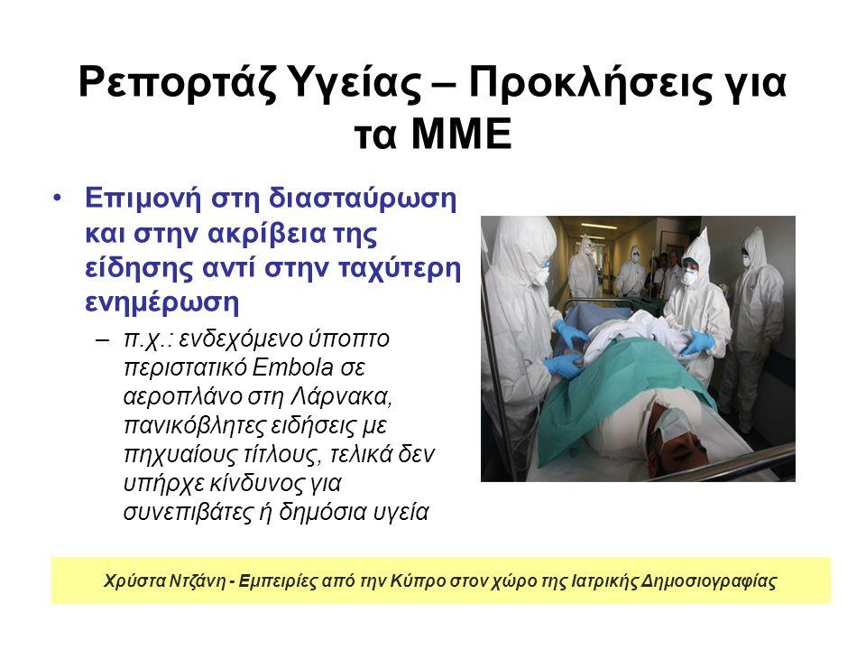 Ρεπορτάζ Υγείας – Προκλήσεις για τα ΜΜΕ Επιμονή στη διασταύρωση και στην ακρίβεια της είδησης αντί στην ταχύτερη ενημέρωση –π.χ.: ενδεχόμενο ύποπτο περιστατικό Embola σε αεροπλάνο στη Λάρνακα, πανικόβλητες ειδήσεις με πηχυαίους τίτλους, τελικά δεν υπήρχε κίνδυνος για συνεπιβάτες ή δημόσια υγεία Χρύστα Ντζάνη - Εμπειρίες από την Κύπρο στον χώρο της Ιατρικής Δημοσιογραφίας