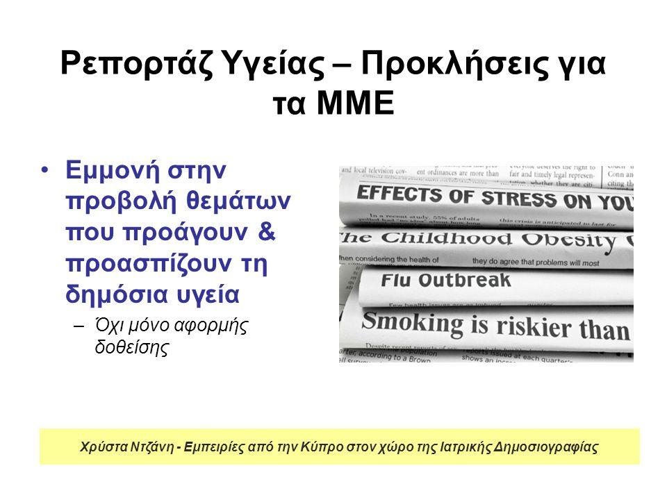Ρεπορτάζ Υγείας – Προκλήσεις για τα ΜΜΕ Εμμονή στην προβολή θεμάτων που προάγουν & προασπίζουν τη δημόσια υγεία –Όχι μόνο αφορμής δοθείσης Χρύστα Ντζάνη - Εμπειρίες από την Κύπρο στον χώρο της Ιατρικής Δημοσιογραφίας