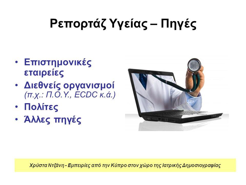 Ρεπορτάζ Υγείας – Πηγές Επιστημονικές εταιρείες Διεθνείς οργανισμοί (π.χ.: Π.Ο.Υ., ECDC κ.ά.) Πολίτες Άλλες πηγές Χρύστα Ντζάνη - Εμπειρίες από την Κύπρο στον χώρο της Ιατρικής Δημοσιογραφίας
