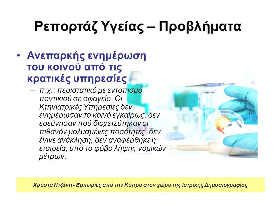 Ρεπορτάζ Υγείας – Προβλήματα Ανεπαρκή στοιχεία –Φτωχά ή καθόλου αρχεία και στατιστικά στοιχεία π.χ.: δεν υπάρχει καταγραφή για τις ψυχιατρικές νόσους –Διχασμός ιδιωτικού – δημόσιου τομέα  ελλιπής καταγραφή στοιχείων π.χ.: καισαρικές τομές ή συμμετοχή στο πληθυσμιακό πρόγραμμα ελέγχου καρκίνου του παχέος εντέρου Χρύστα Ντζάνη - Εμπειρίες από την Κύπρο στον χώρο της Ιατρικής Δημοσιογραφίας