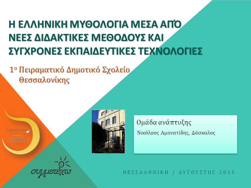 Η ΕΛΛΗΝΙΚΗ ΜΥΘΟΛΟΓΙΑ ΜΕΣΑ ΑΠΌ ΝΕΕΣ ΔΙΔΑΚΤΙΚΕΣ ΜΕΘΟΔΟΥΣ ΚΑΙ ΣΥΓΧΡΟΝΕΣ ΕΚΠΑΙΔΕΥΤΙΚΕΣ ΤΕΧΝΟΛΟΓΙΕΣ Νικόλαος Αμανατίδης, Δάσκαλος ΘΕΣΣΑΛΟΝΙΚΗ / ΑΥΓΟΥΣΤΟΣ 2015 Ομάδα ανάπτυξης 1 ο Πειραματικό Δημοτικό Σχολείο Θεσσαλονίκης