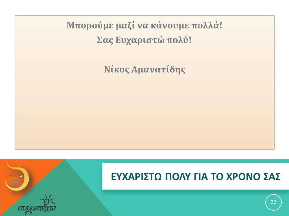 ΕΥΧΑΡΙΣΤΩ ΠΟΛΥ ΓΙΑ ΤΟ ΧΡΟΝΟ ΣΑΣ 22 Μπορούμε μαζί να κάνουμε πολλά ! Σας Ευχαριστώ πολύ ! Νίκος Αμανατίδης