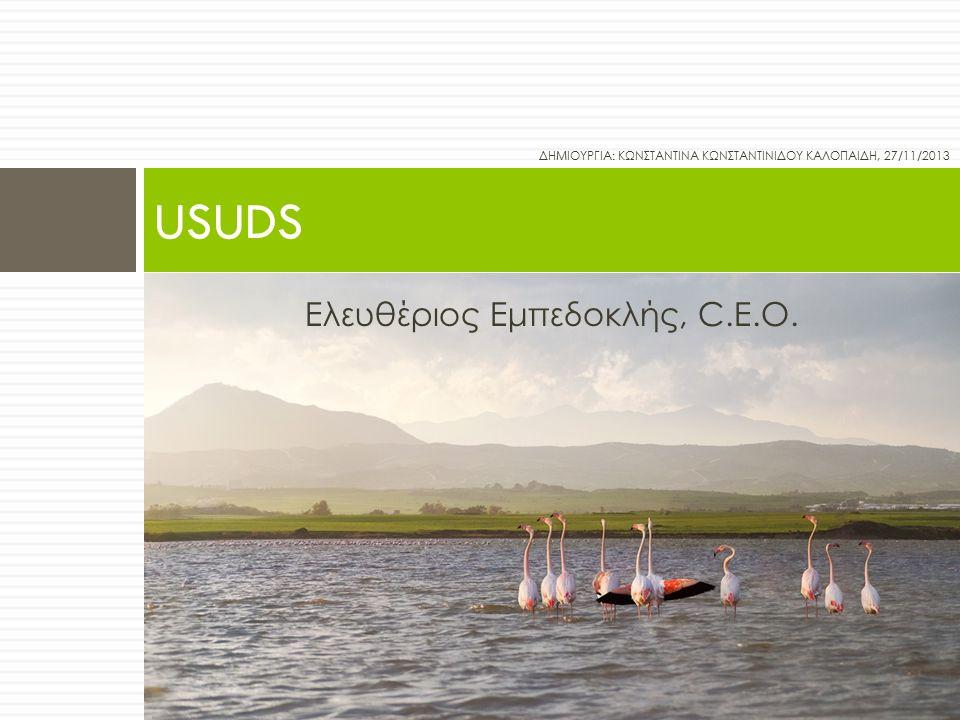 Ελευθέριος Εμπεδοκλής, C.E.O. USUDS ΔΗΜΙΟΥΡΓΙΑ: ΚΩΝΣΤΑΝΤΙΝΑ ΚΩΝΣΤΑΝΤΙΝΙΔΟΥ ΚΑΛΟΠΑΙΔΗ, 27/11/2013