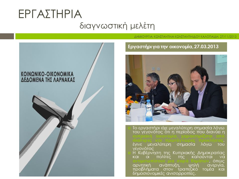 Εργαστήρι για την οικονομία, 27.03.2013  Το εργαστήρι είχε μεγαλύτερη σημασία λόγω του γεγονότος ότι η περίοδος που διανύει η κυπριακή οικονομία, χαρακτηρίζεται από ιδιαίτερες και πρωτόγνωρες προκλήσεις.