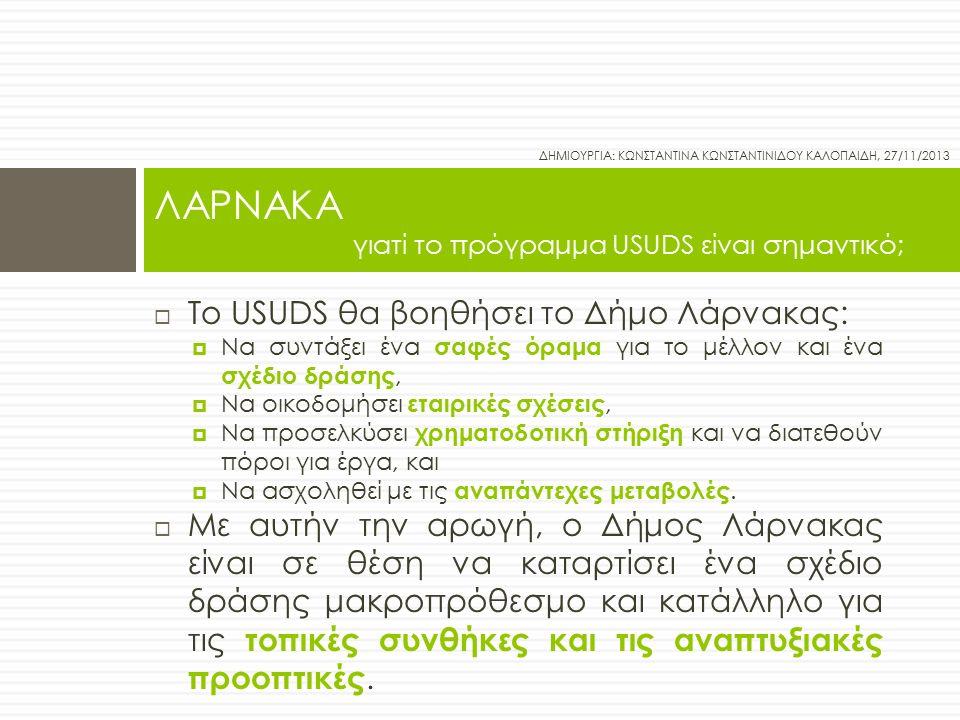  Το USUDS θα βοηθήσει το Δήμο Λάρνακας:  Να συντάξει ένα σαφές όραμα για το μέλλον και ένα σχέδιο δράσης,  Να οικοδομήσει εταιρικές σχέσεις,  Να προσελκύσει χρηματοδοτική στήριξη και να διατεθούν πόροι για έργα, και  Να ασχοληθεί με τις αναπάντεχες μεταβολές.