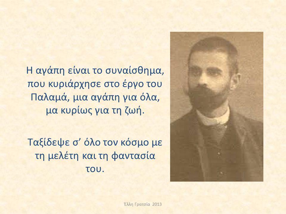Η αγάπη είναι το συναίσθημα, που κυριάρχησε στο έργο του Παλαμά, μια αγάπη για όλα, μα κυρίως για τη ζωή. Ταξίδεψε σ' όλο τον κόσμο με τη μελέτη και τ