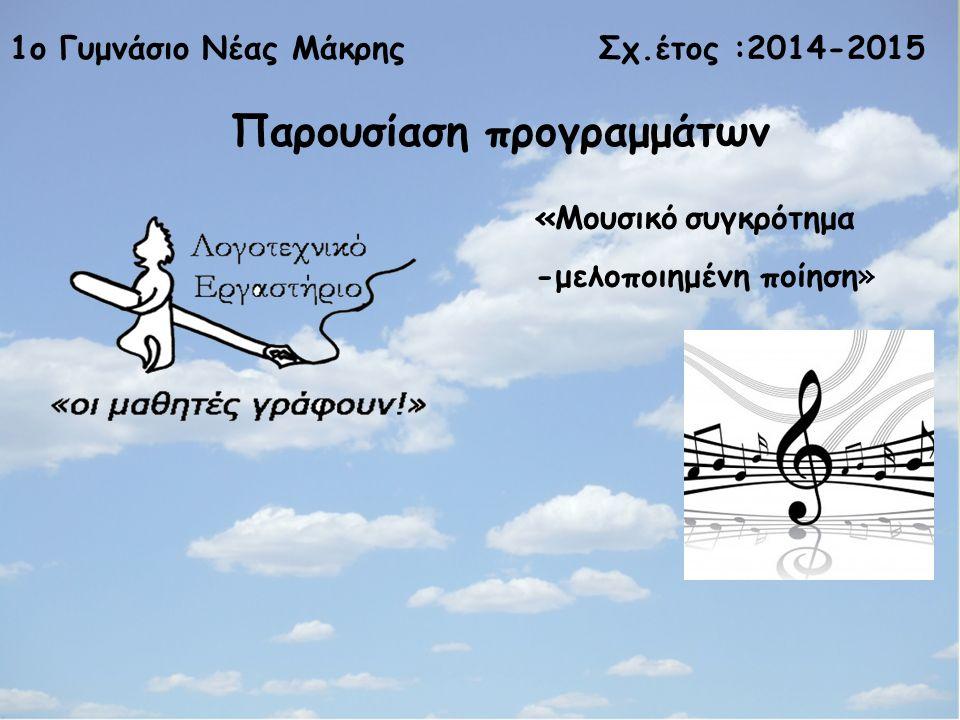 1ο Γυμνάσιο Νέας Μάκρης Σχ.έτος :2014-2015 Παρουσίαση προγραμμάτων «Μουσικό συγκρότημα -μελοποιημένη ποίηση»