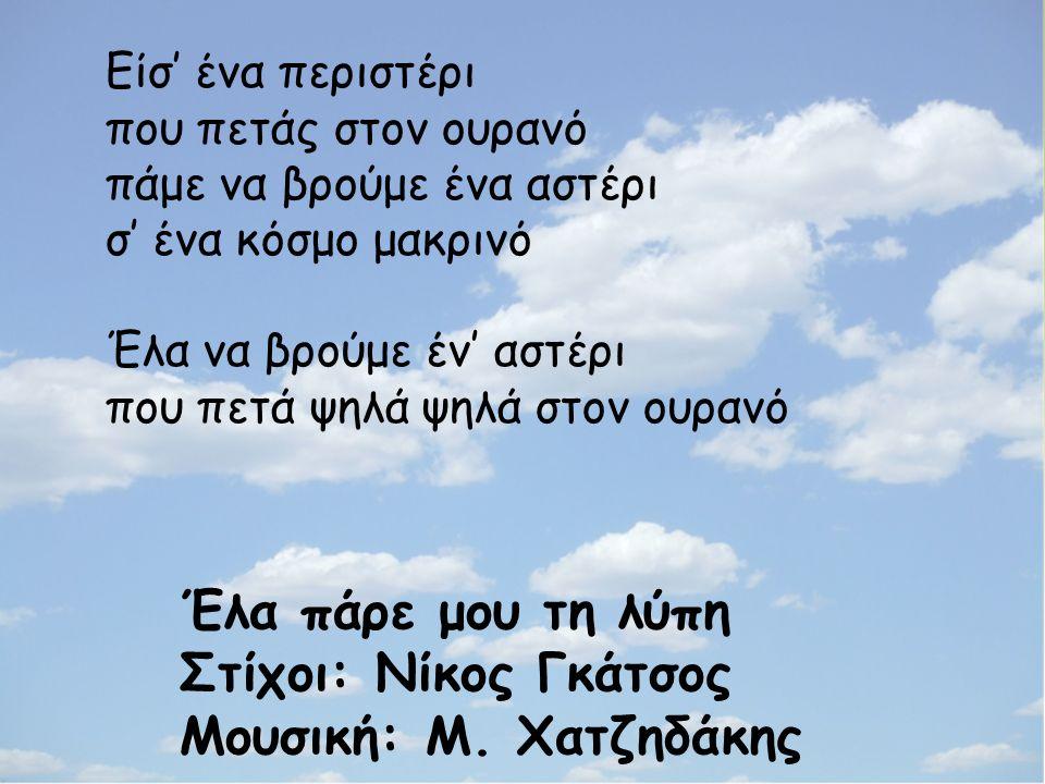 Είσ' ένα περιστέρι που πετάς στον ουρανό πάμε να βρούμε ένα αστέρι σ' ένα κόσμο μακρινό Έλα να βρούμε έν' αστέρι που πετά ψηλά ψηλά στον ουρανό Έλα πάρε μου τη λύπη Στίχοι: Νίκος Γκάτσος Μουσική: Μ.
