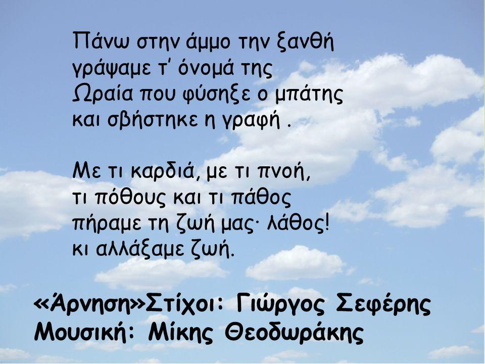 «Άρνηση»Στίχοι: Γιώργος Σεφέρης Μουσική: Μίκης Θεοδωράκης Πάνω στην άμμο την ξανθή γράψαμε τ' όνομά της Ωραία που φύσηξε ο μπάτης και σβήστηκε η γραφή.