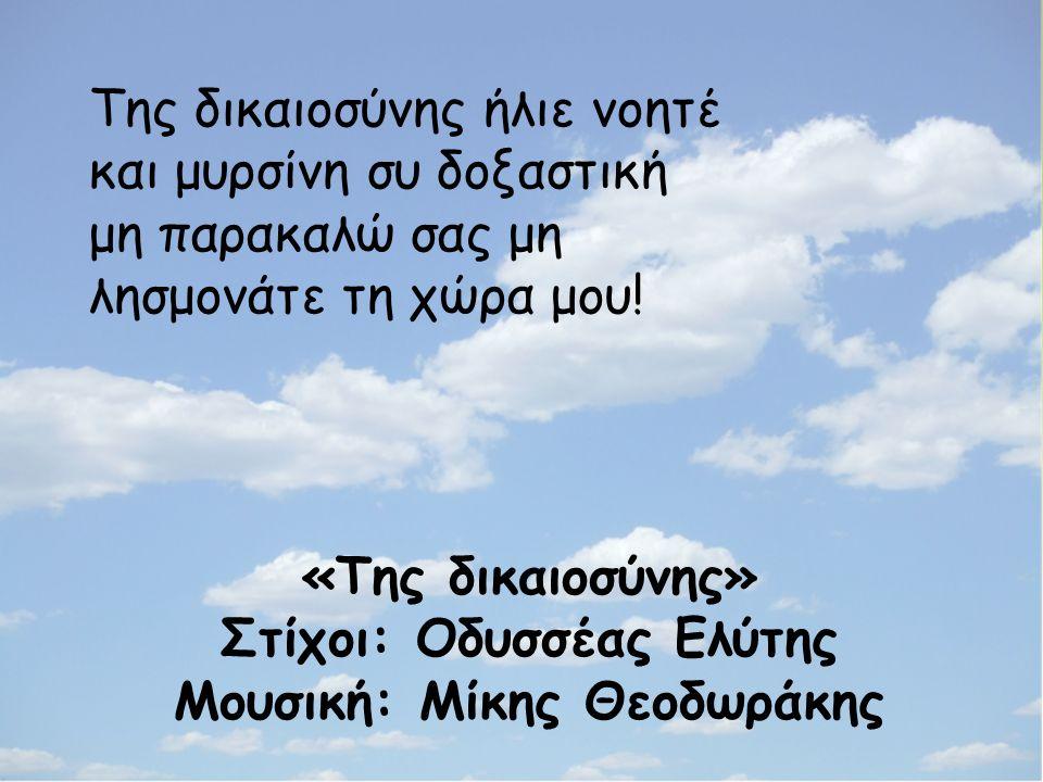 «Της δικαιοσύνης» Στίχοι: Οδυσσέας Ελύτης Μουσική: Μίκης Θεοδωράκης Της δικαιοσύνης ήλιε νοητέ και μυρσίνη συ δοξαστική μη παρακαλώ σας μη λησμονάτε τη χώρα μου!