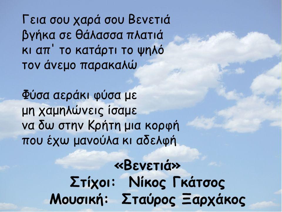 «Βενετιά» Στίχοι: Νίκος Γκάτσος Μουσική: Σταύρος Ξαρχάκος Γεια σου χαρά σου Βενετιά βγήκα σε θάλασσα πλατιά κι απ το κατάρτι το ψηλό τον άνεμο παρακαλώ Φύσα αεράκι φύσα με μη χαμηλώνεις ίσαμε να δω στην Κρήτη μια κορφή που έχω μανούλα κι αδελφή