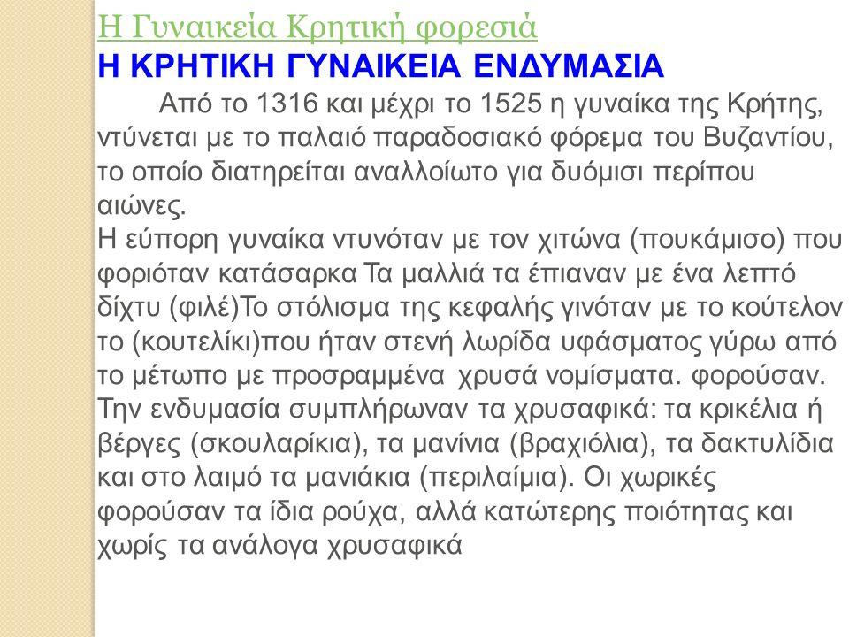 Η Γυναικεία Κρητική φορεσιά Η ΚΡΗΤΙΚΗ ΓΥΝΑΙΚΕΙΑ ΕΝΔΥΜΑΣΙΑ Από το 1316 και μέχρι το 1525 η γυναίκα της Κρήτης, ντύνεται με το παλαιό παραδοσιακό φόρεμα του Βυζαντίου, το οποίο διατηρείται αναλλοίωτο για δυόμισι περίπου αιώνες.