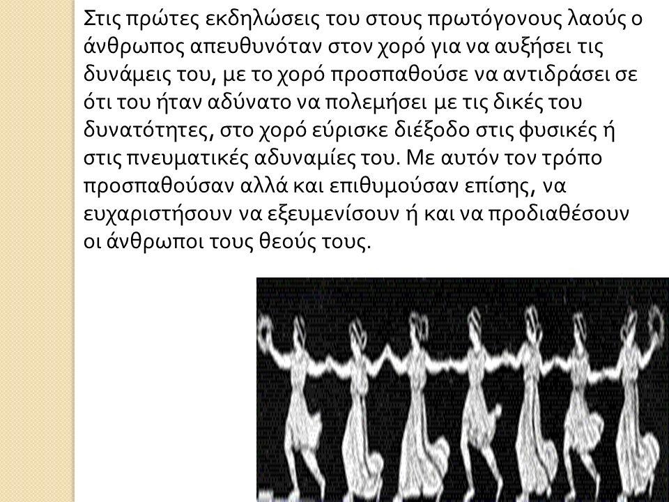 Στις πρώτες εκδηλώσεις του στους πρωτόγονους λαούς ο άνθρωπος απευθυνόταν στον χορό για να αυξήσει τις δυνάμεις του, με το χορό προσπαθούσε να αντιδράσει σε ότι του ήταν αδύνατο να πολεμήσει με τις δικές του δυνατότητες, στο χορό εύρισκε διέξοδο στις φυσικές ή στις πνευματικές αδυναμίες του.