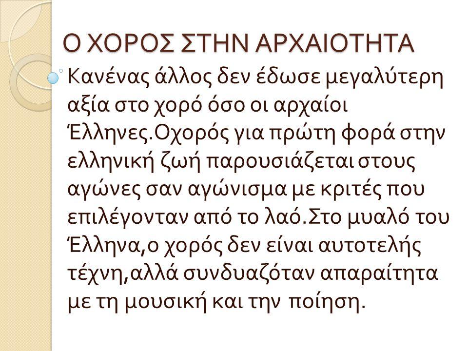 Ο ΧΟΡΟΣ ΣΤΗΝ ΑΡΧΑΙΟΤΗΤΑ Κανένας άλλος δεν έδωσε μεγαλύτερη αξία στο χορό όσο οι αρχαίοι Έλληνες.