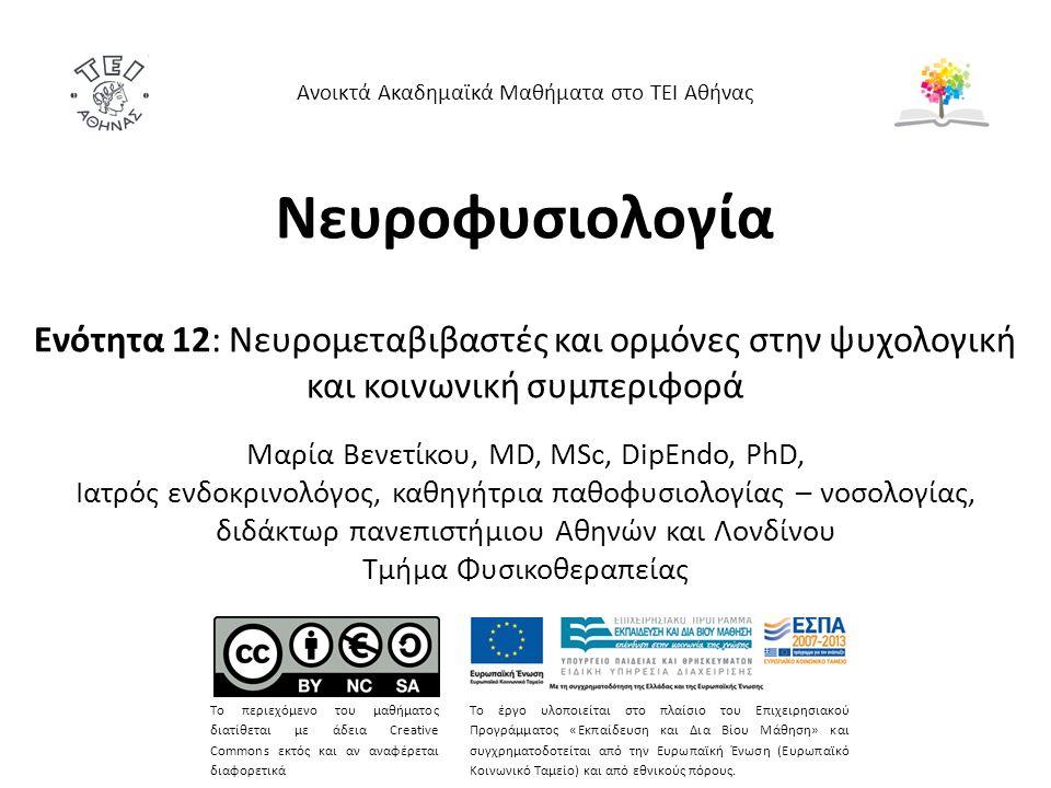 Νευροφυσιολογία Ενότητα 12: Νευρομεταβιβαστές και ορμόνες στην ψυχολογική και κοινωνική συμπεριφορά Mαρία Bενετίκου, MD, MSc, DipEndo, PhD, Ιατρός ενδοκρινολόγος, καθηγήτρια παθοφυσιολογίας – νοσολογίας, διδάκτωρ πανεπιστήμιου Αθηνών και Λονδίνου Τμήμα Φυσικοθεραπείας Ανοικτά Ακαδημαϊκά Μαθήματα στο ΤΕΙ Αθήνας Το περιεχόμενο του μαθήματος διατίθεται με άδεια Creative Commons εκτός και αν αναφέρεται διαφορετικά Το έργο υλοποιείται στο πλαίσιο του Επιχειρησιακού Προγράμματος «Εκπαίδευση και Δια Βίου Μάθηση» και συγχρηματοδοτείται από την Ευρωπαϊκή Ένωση (Ευρωπαϊκό Κοινωνικό Ταμείο) και από εθνικούς πόρους.