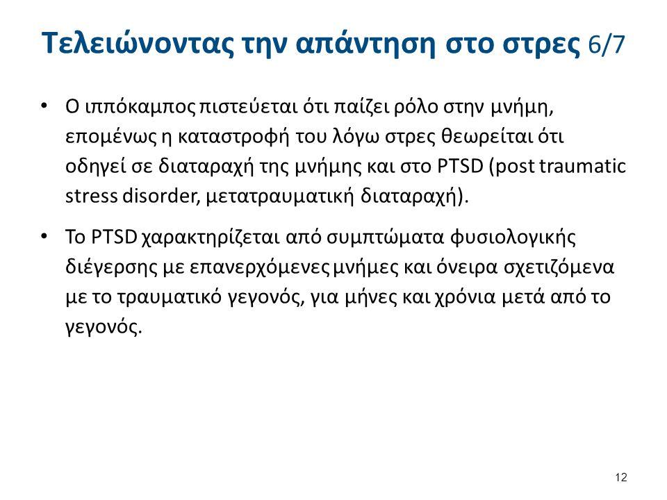 Τελειώνοντας την απάντηση στο στρες 6/7 Ο ιππόκαμπος πιστεύεται ότι παίζει ρόλο στην μνήμη, επομένως η καταστροφή του λόγω στρες θεωρείται ότι οδηγεί σε διαταραχή της μνήμης και στο PTSD (post traumatic stress disorder, μετατραυματική διαταραχή).