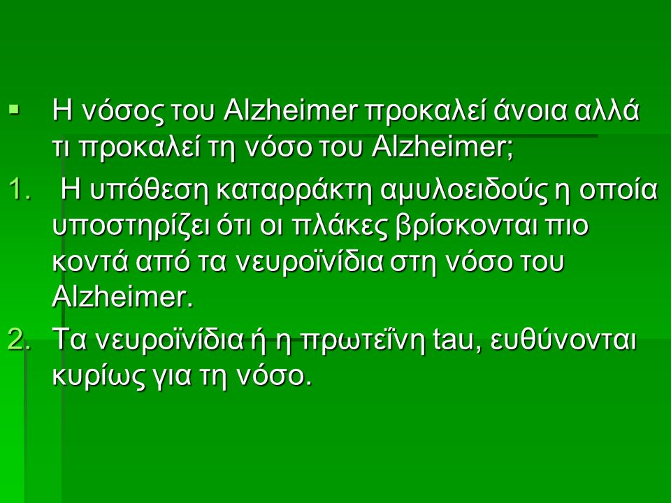  Η νόσος του Alzheimer προκαλεί άνοια αλλά τι προκαλεί τη νόσο του Alzheimer; 1. Η υπόθεση καταρράκτη αμυλοειδούς η οποία υποστηρίζει ότι οι πλάκες β