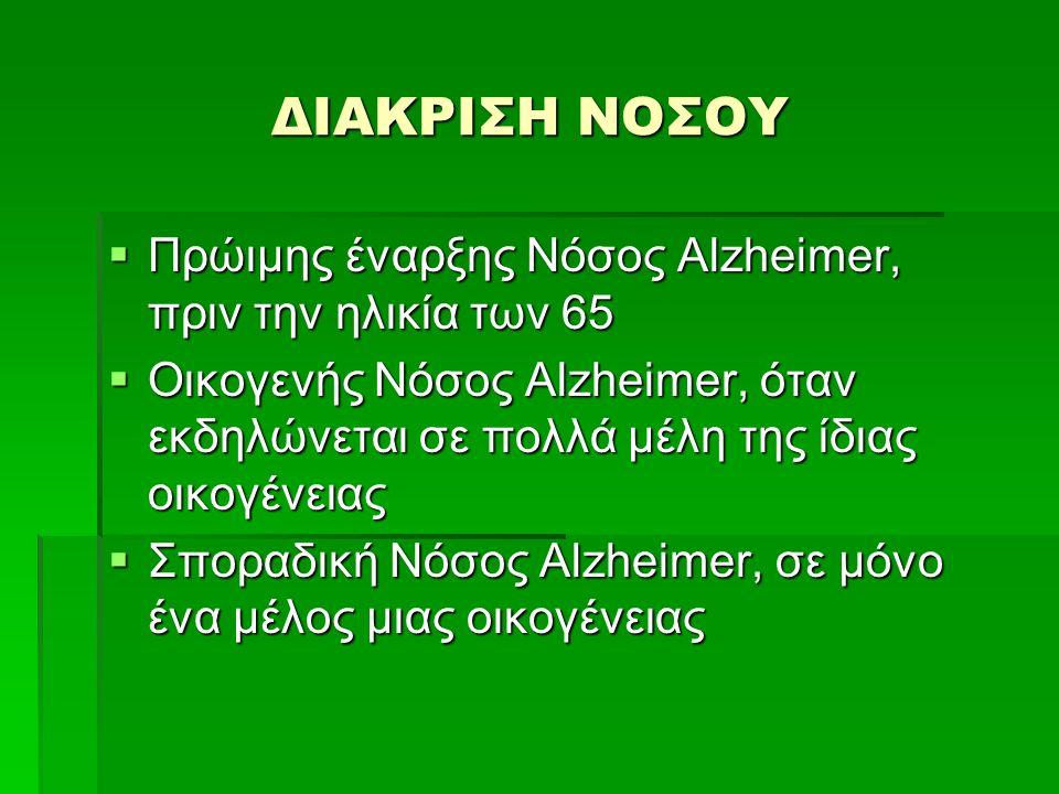 ΔΙΑΚΡΙΣΗ ΝΟΣΟΥ  Πρώιμης έναρξης Νόσος Alzheimer, πριν την ηλικία των 65  Οικογενής Νόσος Alzheimer, όταν εκδηλώνεται σε πολλά μέλη της ίδιας οικογένειας  Σποραδική Νόσος Alzheimer, σε μόνο ένα μέλος μιας οικογένειας