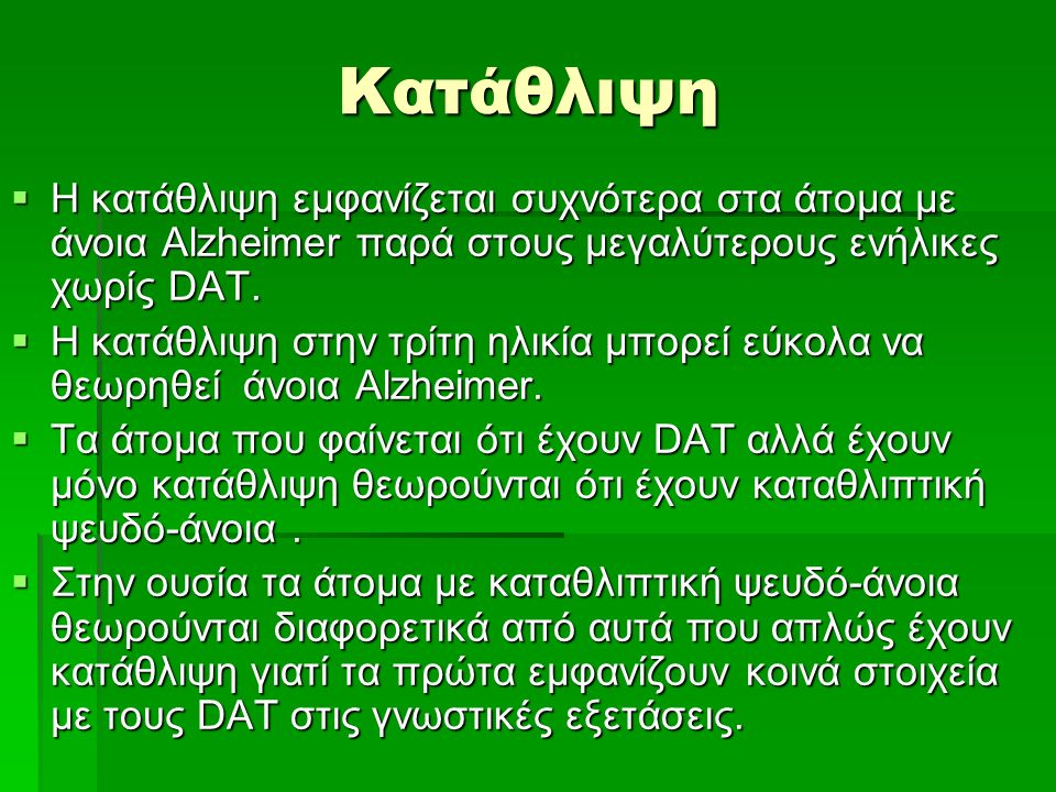 Κατάθλιψη  Η κατάθλιψη εμφανίζεται συχνότερα στα άτομα με άνοια Alzheimer παρά στους μεγαλύτερους ενήλικες χωρίς DAT.  H κατάθλιψη στην τρίτη ηλικία