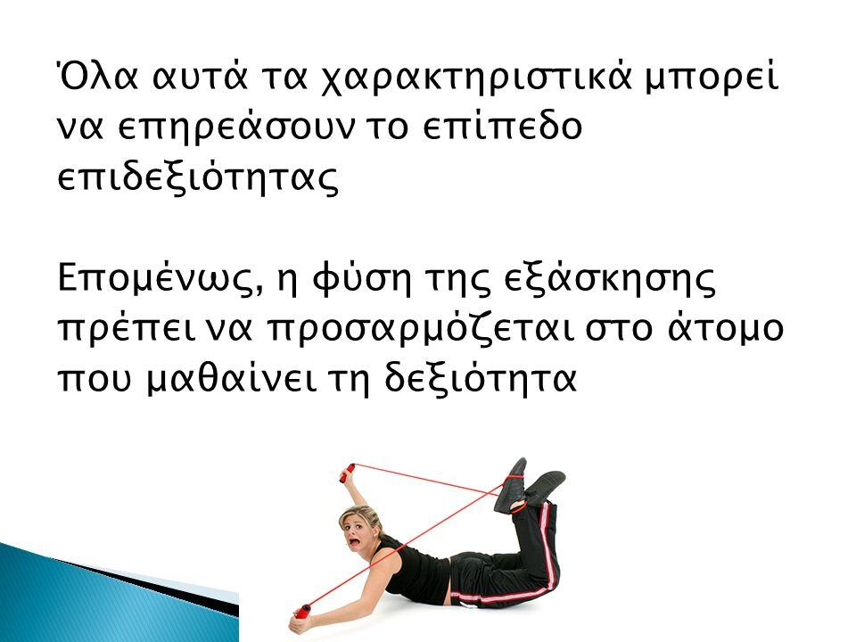 Όλα αυτά τα χαρακτηριστικά μπορεί να επηρεάσουν το επίπεδο επιδεξιότητας Επομένως, η φύση της εξάσκησης πρέπει να προσαρμόζεται στο άτομο που μαθαίνει τη δεξιότητα