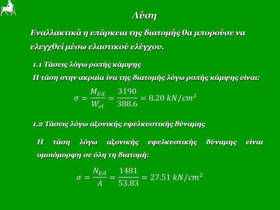Λύση Εναλλακτικά η επάρκεια της διατομής θα μπορούσε να ελεγχθεί μέσω ελαστικού ελέγχου. 1.2 Τάσεις λόγω αξονικής εφελκυστικής δύναμης 1.1 Τάσεις λόγω