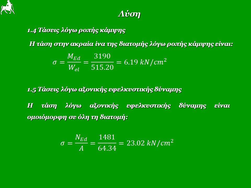 Λύση 1.4 Τάσεις λόγω ροπής κάμψης Η τάση στην ακραία ίνα της διατομής λόγω ροπής κάμψης είναι: 1.5 Τάσεις λόγω αξονικής εφελκυστικής δύναμης Η τάση λόγω αξονικής εφελκυστικής δύναμης είναι ομοιόμορφη σε όλη τη διατομή: