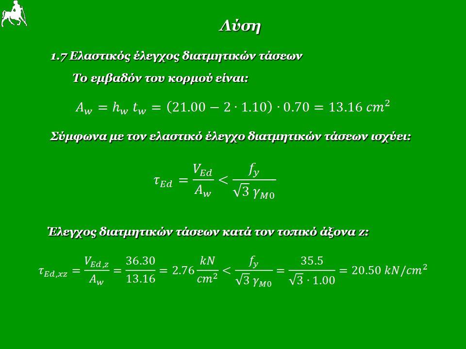 Λύση 1.7 Ελαστικός έλεγχος διατμητικών τάσεων Το εμβαδόν του κορμού είναι: Σύμφωνα με τον ελαστικό έλεγχο διατμητικών τάσεων ισχύει: Έλεγχος διατμητικών τάσεων κατά τον τοπικό άξονα z: