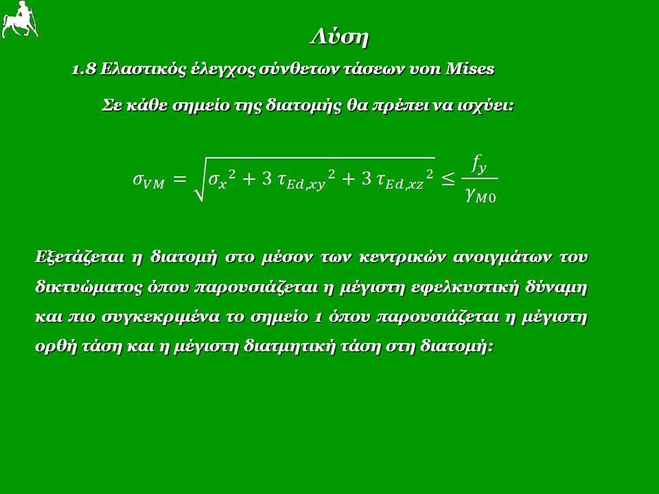 Λύση 1.8 Ελαστικός έλεγχος σύνθετων τάσεων von Mises Σε κάθε σημείο της διατομής θα πρέπει να ισχύει: Εξετάζεται η διατομή στο μέσον των κεντρικών ανοιγμάτων του δικτυώματος όπου παρουσιάζεται η μέγιστη εφελκυστική δύναμη και πιο συγκεκριμένα το σημείο 1 όπου παρουσιάζεται η μέγιστη ορθή τάση και η μέγιστη διατμητική τάση στη διατομή: