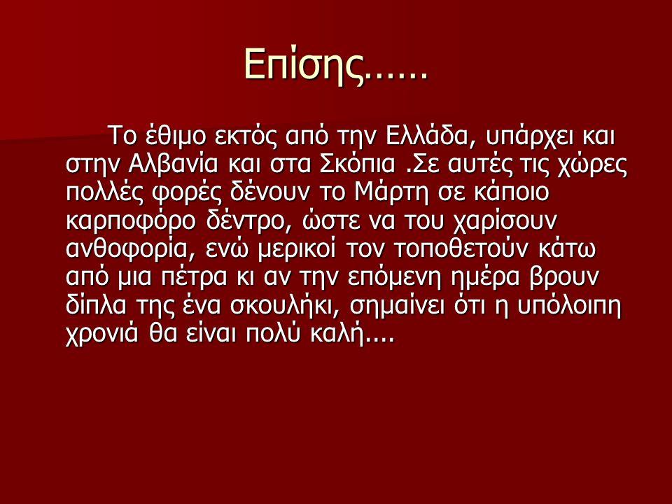 Επίσης…… Το έθιμο εκτός από την Ελλάδα, υπάρχει και στην Αλβανία και στα Σκόπια.Σε αυτές τις χώρες πολλές φορές δένουν το Μάρτη σε κάποιο καρποφόρο δέντρο, ώστε να του χαρίσουν ανθοφορία, ενώ μερικοί τον τοποθετούν κάτω από μια πέτρα κι αν την επόμενη ημέρα βρουν δίπλα της ένα σκουλήκι, σημαίνει ότι η υπόλοιπη χρονιά θα είναι πολύ καλή....