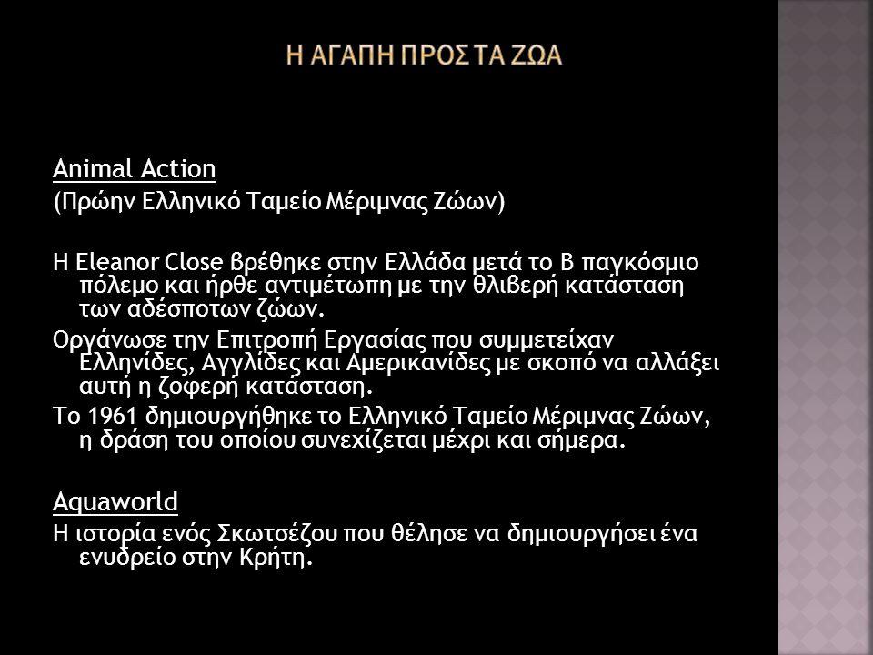 Animal Action (Πρώην Ελληνικό Ταμείο Μέριμνας Ζώων) Η Eleanor Close βρέθηκε στην Ελλάδα μετά το Β παγκόσμιο πόλεμο και ήρθε αντιμέτωπη με την θλιβερή κατάσταση των αδέσποτων ζώων.