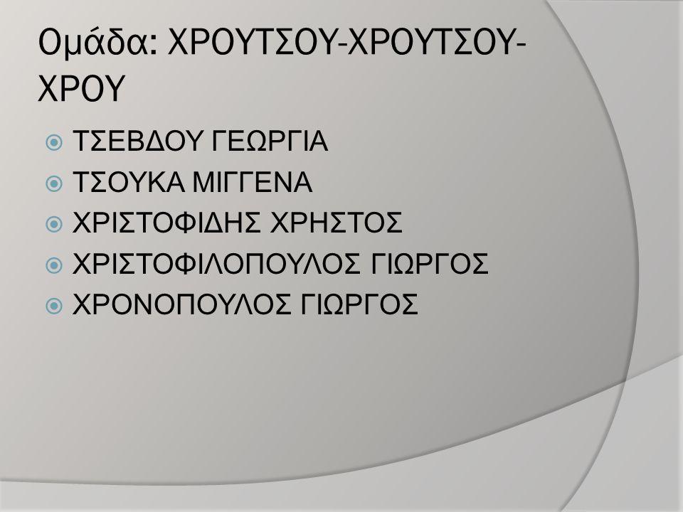 Ομάδα: ΧΡΟΥΤΣΟΥ-ΧΡΟΥΤΣΟΥ- ΧΡΟΥ  ΤΣΕΒΔΟΥ ΓΕΩΡΓΙΑ  ΤΣΟΥΚΑ ΜΙΓΓΕΝΑ  ΧΡΙΣΤΟΦΙΔΗΣ ΧΡΗΣΤΟΣ  ΧΡΙΣΤΟΦΙΛΟΠΟΥΛΟΣ ΓΙΩΡΓΟΣ  ΧΡΟΝΟΠΟΥΛΟΣ ΓΙΩΡΓΟΣ