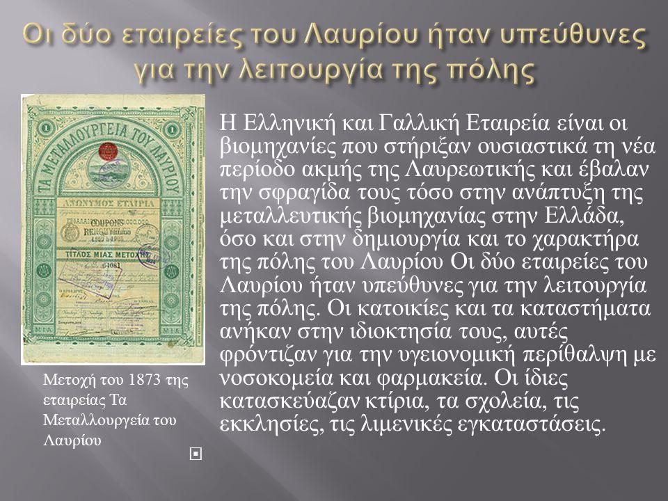  Η Ελληνική και Γαλλική Εταιρεία είναι οι βιομηχανίες που στήριξαν ουσιαστικά τη νέα περίοδο ακμής της Λαυρεωτικής και έβαλαν την σφραγίδα τους τόσο στην ανάπτυξη της μεταλλευτικής βιομηχανίας στην Ελλάδα, όσο και στην δημιουργία και το χαρακτήρα της πόλης του Λαυρίου Οι δύο εταιρείες του Λαυρίου ήταν υπεύθυνες για την λειτουργία της πόλης.