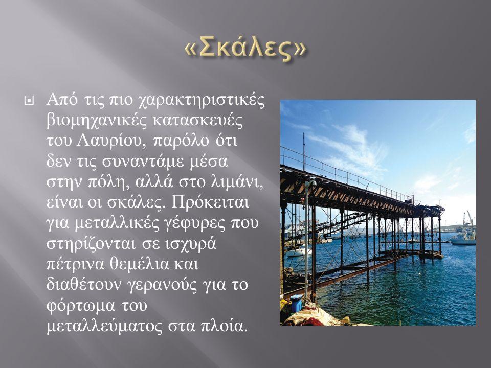  Από τις πιο χαρακτηριστικές βιομηχανικές κατασκευές του Λαυρίου, παρόλο ότι δεν τις συναντάμε μέσα στην πόλη, αλλά στο λιμάνι, είναι οι σκάλες.