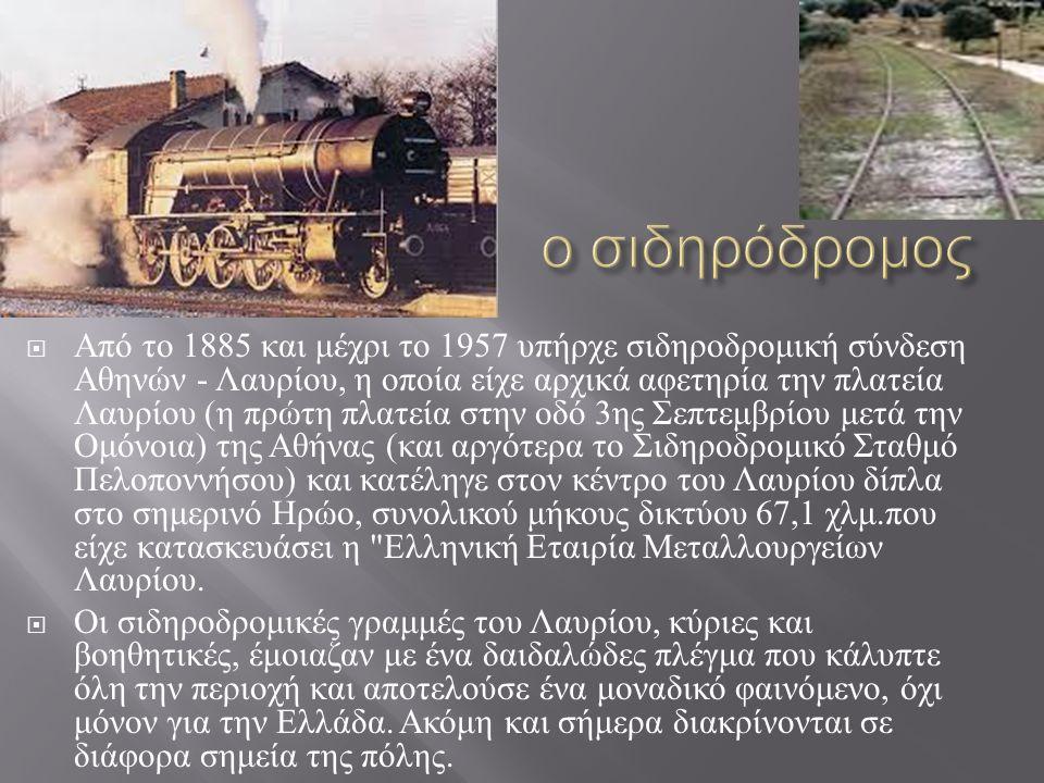  Από το 1885 και μέχρι το 1957 υπήρχε σιδηροδρομική σύνδεση Αθηνών - Λαυρίου, η οποία είχε αρχικά αφετηρία την πλατεία Λαυρίου ( η πρώτη πλατεία στην οδό 3 ης Σεπτεμβρίου μετά την Ομόνοια ) της Αθήνας ( και αργότερα το Σιδηροδρομικό Σταθμό Πελοποννήσου ) και κατέληγε στον κέντρο του Λαυρίου δίπλα στο σημερινό Ηρώο, συνολικού μήκους δικτύου 67,1 χλμ.