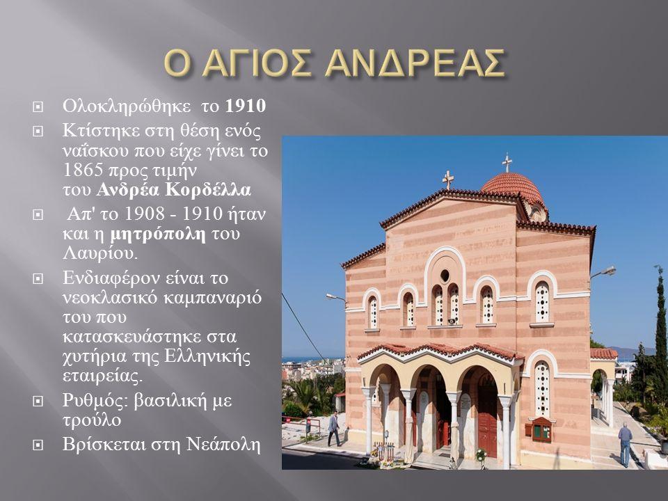  Ολοκληρώθηκε το 1910  Κτίστηκε στη θέση ενός ναΐσκου που είχε γίνει το 1865 προς τιμήν του Ανδρέα Κορδέλλα  Απ το 1908 - 1910 ήταν και η μητρόπολη του Λαυρίου.