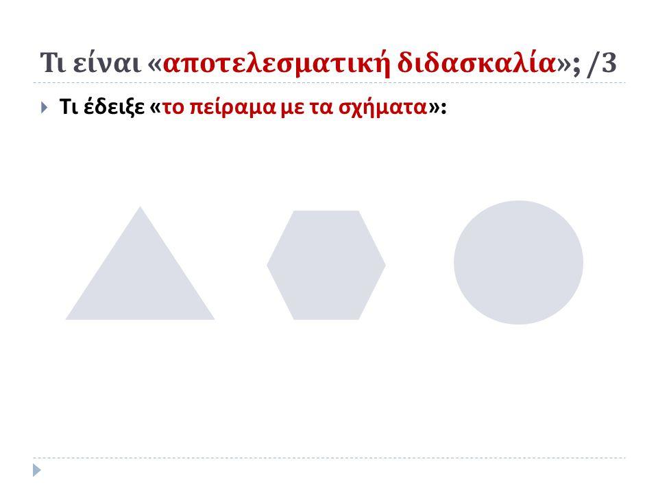 Τι είναι « αποτελεσματική διδασκαλία »; /3  Τι έδειξε « το πείραμα με τα σχήματα »: