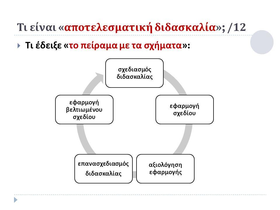 Τι είναι « αποτελεσματική διδασκαλία »; /12  Τι έδειξε « το πείραμα με τα σχήματα »: σχεδιασμός διδασκαλίας εφαρμογή σχεδίου αξιολόγηση εφαρμογής ε π ανασχεδιασμός διδασκαλίας εφαρμογή βελτιωμένου σχεδίου